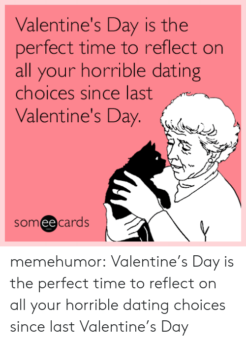 Dating, Tumblr, and Valentine's Day: Valentine's Day is the  perfect time to reflect on  all your horrible dating  choices since last  Valentine's Day. (.  someecards  ее memehumor:  Valentine's Day is the perfect time to reflect on all your horrible dating choices since last Valentine's Day