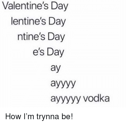 Memes, Valentine's Day, and Vodka: Valentine's Day  lentine's Day  ntine's Day  e's Day  ay  ayyyyy vodka How I'm trynna be!
