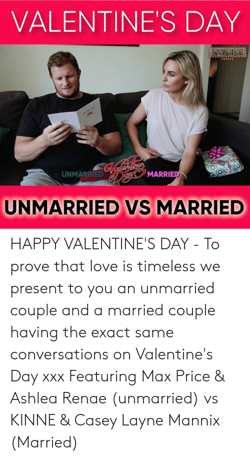 Love, Memes, and Valentine's Day: VALENTINE'S DAY  UNMARRIED  MARRIE  UNMARRIED VS MARRIED HAPPY VALENTINE'S DAY - To prove that love is timeless we present to you an unmarried couple and a married couple having the exact same conversations on Valentine's Day xxx Featuring Max Price & Ashlea Renae (unmarried) vs KINNE & Casey Layne Mannix (Married)