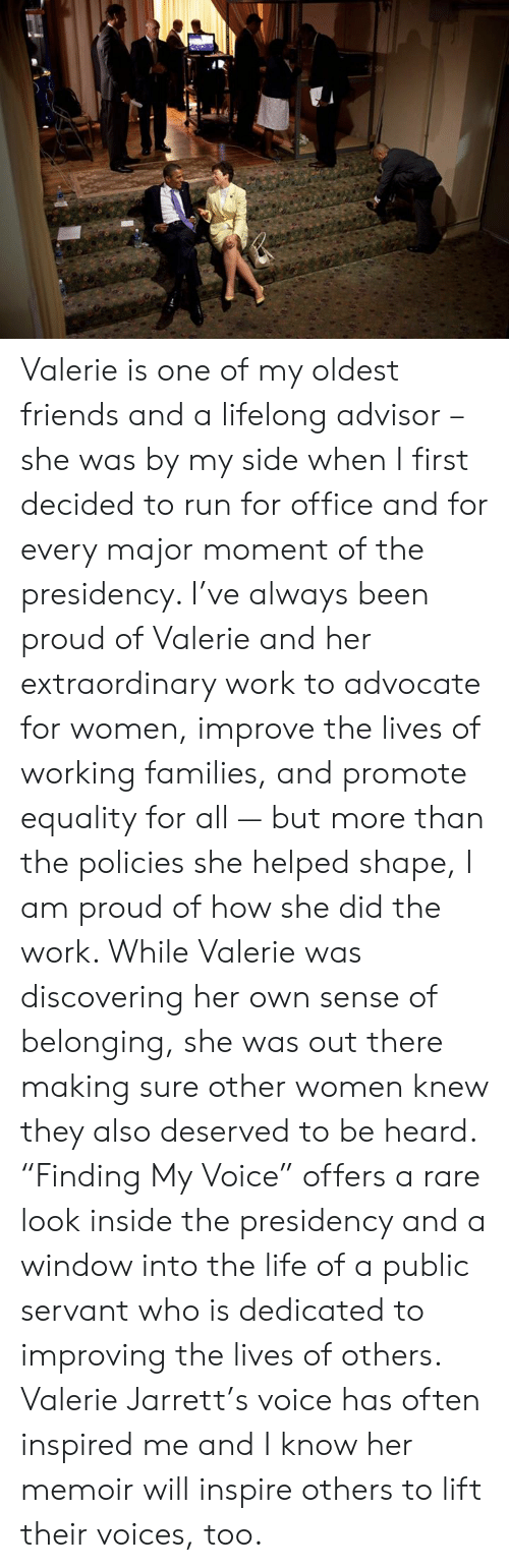 "Dank, Friends, and Life: Valerie is one of my oldest friends and a lifelong advisor – she was by my side when I first decided to run for office and for every major moment of the presidency. I've always been proud of Valerie and her extraordinary work to advocate for women, improve the lives of working families, and promote equality for all — but more than the policies she helped shape, I am proud of how she did the work. While Valerie was discovering her own sense of belonging, she was out there making sure other women knew they also deserved to be heard. ""Finding My Voice"" offers a rare look inside the presidency and a window into the life of a public servant who is dedicated to improving the lives of others. Valerie Jarrett's voice has often inspired me and I know her memoir will inspire others to lift their voices, too."