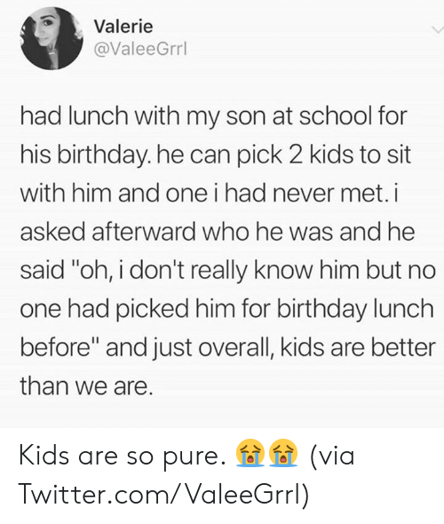 """afterward: Valerie  @ValeeGrrl  had lunch with my son at school for  his birthday. he can pick 2 kids to sit  with him and one i had never met.i  asked afterward who he was and he  said """"oh, i don't really know him but no  one had picked him for birthday lunch  before"""" and just overall, kids are better  than we are. Kids are so pure. 😭😭  (via Twitter.com/ValeeGrrl)"""