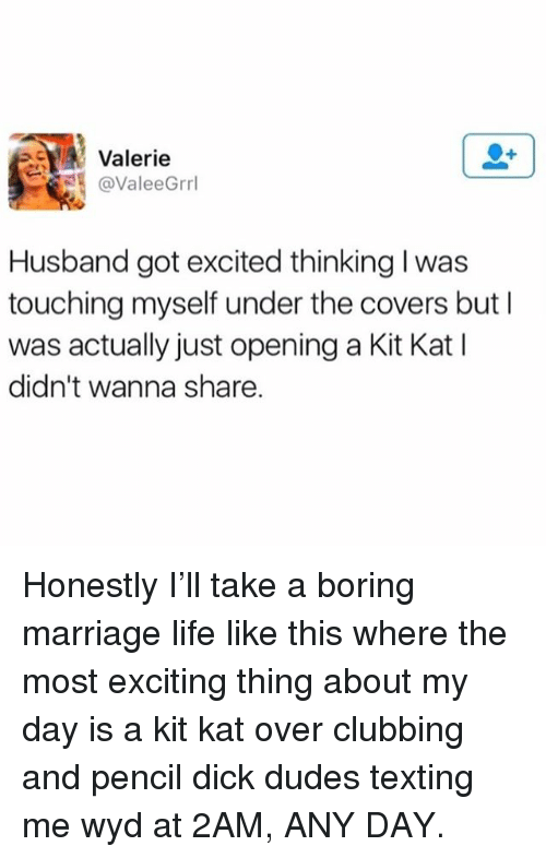 Life, Marriage, and Texting: Valerie  @ValeeGrrl  Husband got excited thinking I was  touching myself under the covers but I  was actually just opening a Kit Kat I  didn't wanna share. Honestly I'll take a boring marriage life like this where the most exciting thing about my day is a kit kat over clubbing and pencil dick dudes texting me wyd at 2AM, ANY DAY.