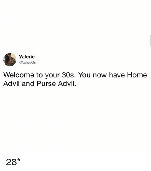 Advil, Home, and Girl Memes: Valerie  @ValeeGrrl  Welcome to your 30s. You now have Home  Advil and Purse Advil 28*