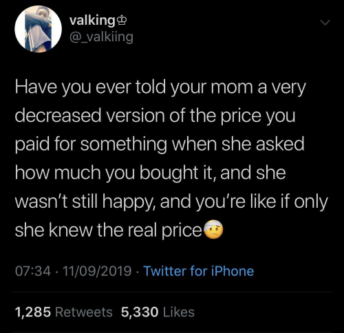 Iphone, Twitter, and Happy: valking  @valkiing  Have you ever told your mom a very  decreased version of the price you  paid for something when she asked  how much you bought it, and she  wasn't still happy, and you're like if only  she knew the real price  07:34 11/09/2019 Twitter for iPhone  1,285 Retweets 5,330 Likes