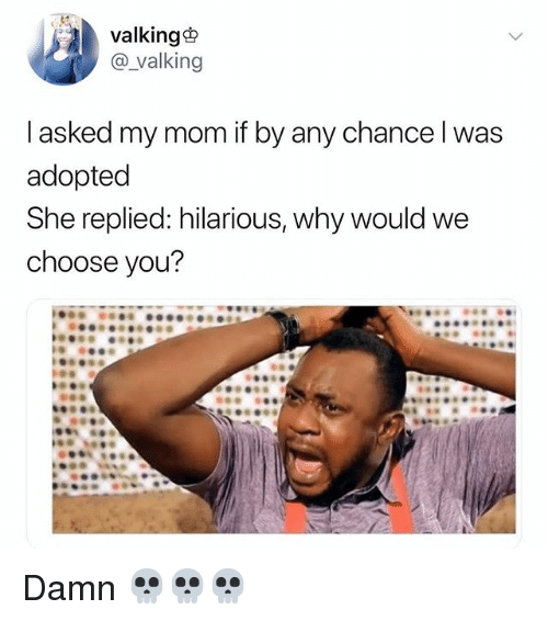 Funny, Hilarious, and Mom: valking  @_valking  I asked my mom if by any chance l was  adopted  She replied: hilarious, why would we  choose you? Damn 💀💀💀