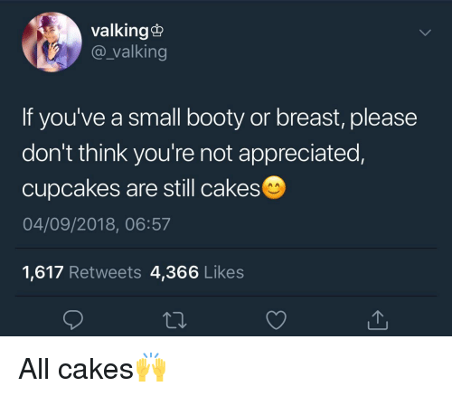 cakes: valking@  @_valking  If you've a small booty or breast, please  don't think you're not appreciated,  cupcakes are still cakes  04/09/2018, 06:57  1,617 Retweets 4,366 Likes All cakes🙌