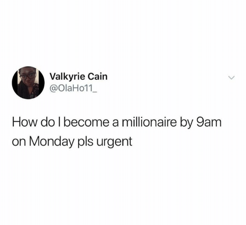 Monday, How, and Valkyrie: Valkyrie Cain  @OlaHo11_  How do I become a millionaire by 9am  on Monday pls urgent
