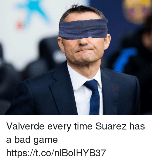 Bad, Soccer, and Game: Valverde every time Suarez has a bad game https://t.co/nlBolHYB37