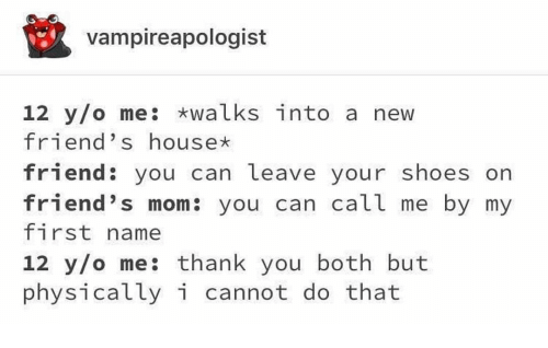 Friends, Memes, and Shoes: vampireapologist  12 y/o me: walks into a new  friend's house  friend: you can leave your shoes orn  friend's mom: you can call me by my  first name  12 y/o me: thank you both but  physically i cannot do that