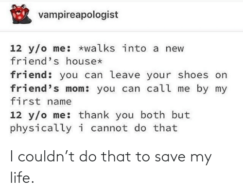 Friends, Life, and Shoes: vampireapologist  12 y/o me: *walks into a new  friend's house*  friend: you can leave your shoes on  friend's mom: you can call me by my  first name  12 y/o me: thank you both but  physicallyi cannot do that I couldn't do that to save my life.