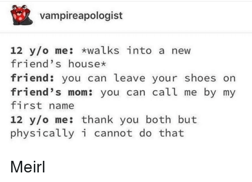 Friends, Shoes, and Thank You: vampireapologist  12 y/o me: walks into a new  friend's housex  friend: you can leave your shoes orn  friend's mom: you can call me by my  first name  12 y/o me: thank you both but  physicallyi cannot do that Meirl