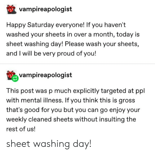 Insulting: vampireapologist  Happy Saturday everyone! If you haven't  washed your sheets in over a month, today is  sheet washing day! Please wash your sheets,  and I will be very proud of you!  vampireapologist  This post was p much explicitly targeted at ppl  with mental illness. If you think this is gross  that's good for you but you can go enjoy your  weekly cleaned sheets without insulting the  rest of us! sheet washing day!