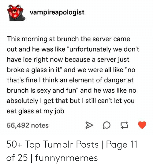 "brunch: vampireapologist  This morning at brunch the server came  out and he was like ""unfortunately we don't  have ice right now because a server just  broke a glass in it"" and we were all like ""no  that's fine I think an element of danger at  brunch is sexy and fun"" and he was like no  absolutely I get that but I still can't let you  eat glass at my job  56,492 notes 50+ Top Tumblr Posts 