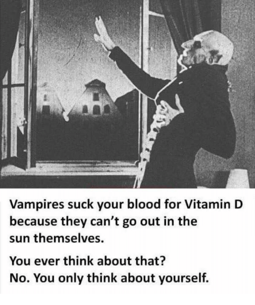 Vitamin D, Vampires, and Sun: Vampires suck your blood for Vitamin D  because they can't go out in the  sun themselves  You ever think about that?  No. You only think about yourself.