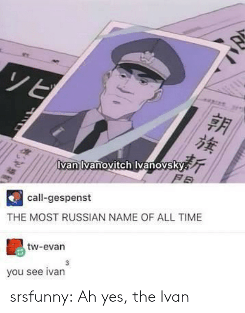 Tumblr, Blog, and Time: van vanovitch vanovsky  F B  call-gespenst  THE MOST RUSSIAN NAME OF ALL TIME  tw-evan  3  you see ivan srsfunny:  Ah yes, the Ivan