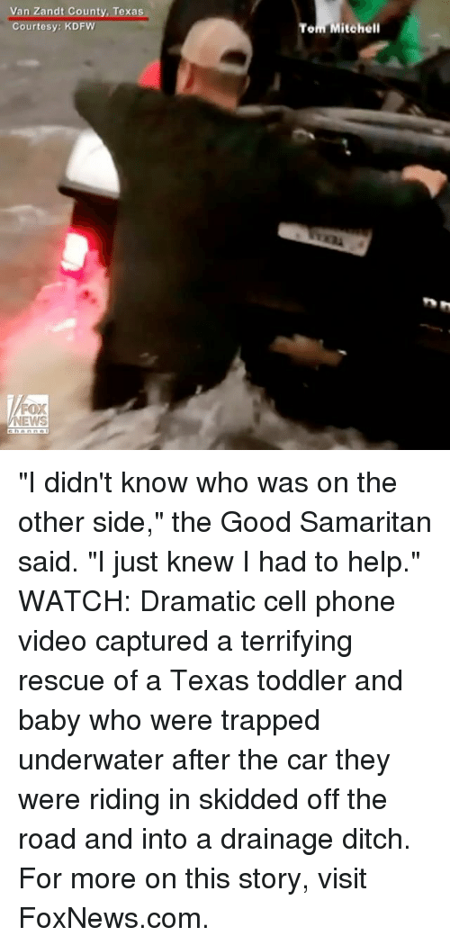 """Memes, News, and Phone: Van Zandt County, Texas  Courtesy: KDFW  FOX  NEWS  Told Mitchell """"I didn't know who was on the other side,"""" the Good Samaritan said. """"I just knew I had to help."""" WATCH: Dramatic cell phone video captured a terrifying rescue of a Texas toddler and baby who were trapped underwater after the car they were riding in skidded off the road and into a drainage ditch. For more on this story, visit FoxNews.com."""