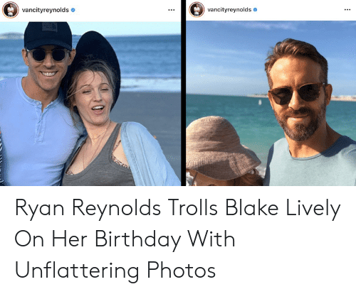Unflattering: vancityreynolds  vancityreynolds Ryan Reynolds Trolls Blake Lively On Her Birthday With Unflattering Photos