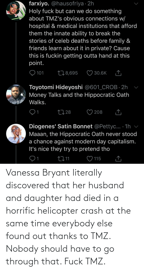 tmz: Vanessa Bryant literally discovered that her husband and daughter had died in a horrific helicopter crash at the same time everybody else found out thanks to TMZ. Nobody should have to go through that. Fuck TMZ.