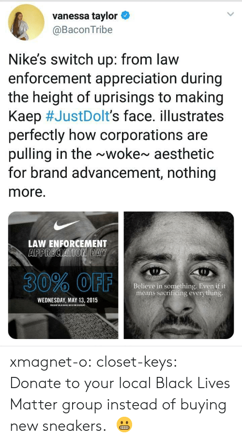 Black Lives Matter, Sneakers, and Target: vanessa taylor  @BaconTribe  Nike's switch up: from law  enforcement appreciation during  the height of uprisings to making  Kaep #JustDoIt's face. illustrates  perfectly how corporations are  pulling in the ~woke~ aesthetic  for brand advancement, nothing  more.  LAW ENFORCEMENT  30% OFF  Believe in something. Even if it  means sacrificing everything  WEDNESDAY, MAY 13, 2015 xmagnet-o:  closet-keys: Donate to your local Black Lives Matter group instead of buying new sneakers.   😬