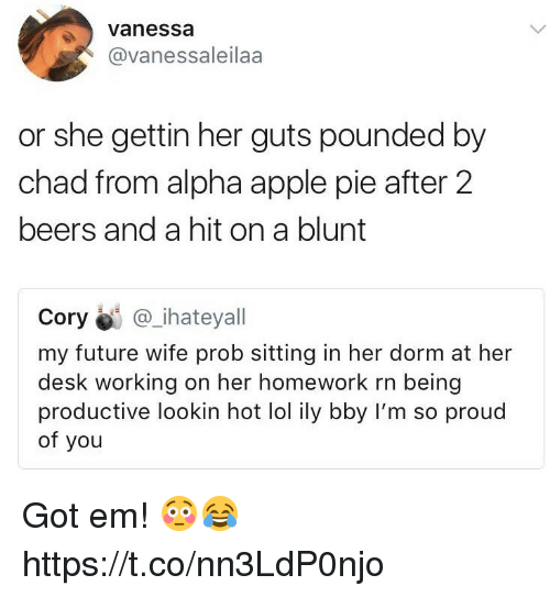 im so proud of you: vanessa  @vanessaleilaa  or she gettin her guts pounded by  chad from alpha apple pie after 2  beers and a hit on a blunt  Cory@i @_.hateyall  my future wife prob sitting in her dorm at her  desk working on her homework rn being  productive lookin hot lol ily bby I'm so proud  of you Got em! 😳😂 https://t.co/nn3LdP0njo