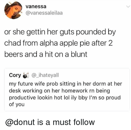 So Proud Of You: Vanessa  @vanessaleilaa  or she gettin her guts pounded by  chad from alpha apple pie after 2  beers and a hit on a blunt  Cory @_ihateyall  my future wife prob sitting in her dorm at her  desk working on her homework rn being  productive lookin hot lol ily bby I'm so proud  of you @donut is a must follow