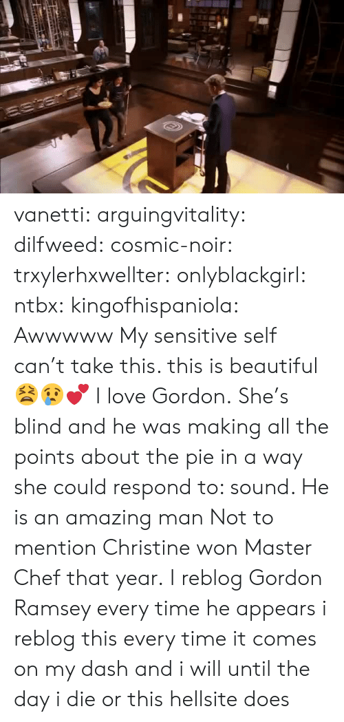 Beautiful, Confused, and Gif: vanetti:  arguingvitality:  dilfweed:  cosmic-noir:  trxylerhxwellter:  onlyblackgirl:  ntbx:  kingofhispaniola:  Awwwww  My sensitive self can't take this. this is beautiful 😫😢💕  I love Gordon.  She's blind and he was making all the points about the pie in a way she could respond to: sound. He is an amazing man    Not to mention Christine won Master Chef that year.  I reblog Gordon Ramsey every time he appears  i reblog this every time it comes on my dash and i will until the day i die or this hellsite does
