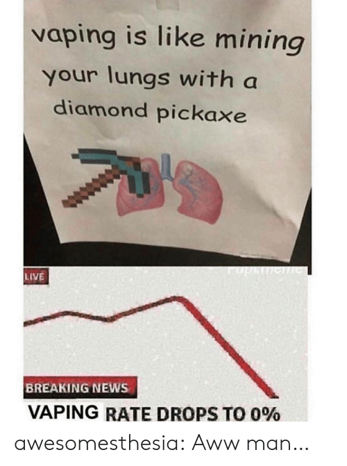 Aww, News, and Tumblr: vaping is like mining  your lungs with a  diamond pickaxe  phe  LIVE  BREAKING NEWS  VAPING RATE DROPS TO 0% awesomesthesia:  Aww man…