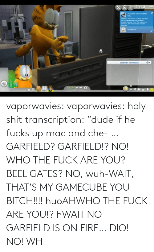 "Fucks: vaporwavies:  vaporwavies: holy shit transcription: ""dude if he fucks up mac and che- … GARFIELD? GARFIELD!? NO! WHO THE FUCK ARE YOU? BEEL GATES? NO, wuh-WAIT, THAT'S MY GAMECUBE YOU BITCH!!!! huoAHWHO THE FUCK ARE YOU!? hWAIT NO GARFIELD IS ON FIRE… DIO! NO! WH"