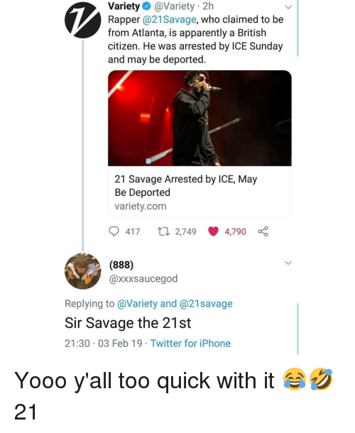 Apparently, Iphone, and Memes: Variety @Variety 2h  Rapper @21Savage, who claimed to be  from Atlanta, is apparently a British  citizen. He was arrested by ICE Sunday  and may be deported.  21 Savage Arrested by ICE, May  Be Deported  variety.com  417 t 2,749 4,790  (888)  @xxxsaucegod  Replying to @Variety and @21savage  Sir Savage the 21st  21:30 03 Feb 19 Twitter for iPhone Yooo y'all too quick with it 😂🤣 21