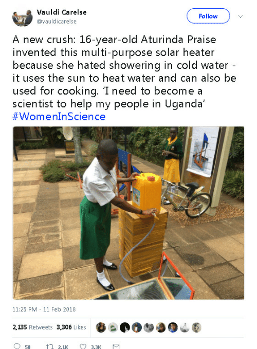 11 Feb: Vauldi Carelse  @vauldicarelse  Follow  A new crush: 16-year-old Aturinda Praise  invented this multi-purpose solar heater  because she hated showering in cold water  it uses the sun to heat water and can also be  used for cooking. 'I need to become a  scientist to help my people in Uganda'  11:25 PM 11 Feb 2018  2,135 Retweets 3,306 Likes