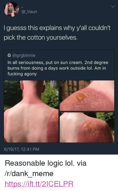 """Dank, Fucking, and Logic: @ Vaun  I guesss this explains why y'all couldn't  pick the cotton yourselves.  G @grgbinnie  In all seriousness, put on sun cream. 2nd degree  burns from doing a days work outside lol. Am in  fucking agony  6/19/17, 12:41 PM <p>Reasonable logic lol. via /r/dank_meme <a href=""""https://ift.tt/2ICELPR"""">https://ift.tt/2ICELPR</a></p>"""
