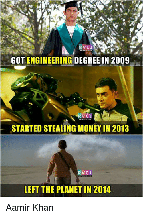steal money: VCJS  GOT ENGINEERING DEGREE IN 2009  STARTED STEALING MONEY IN 2013  V CJ  LEFT THE PLANET IN 2014 Aamir Khan.