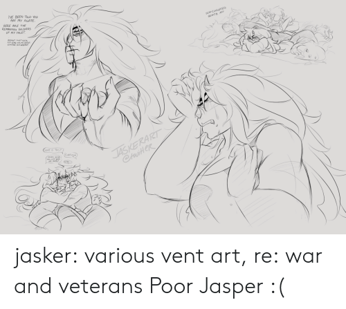 what is this: VE BEEN TOLD YOu  ARE My AGATE  HERE ARE THE  REMAWING SOLDIERS  OF MY FACET  SE CORRUPTED  GUARTE NAP  JASKERART  CtuiteR  WHAT IS THIS  (Cukling  Dde wde jasker:  various vent art, re: war and veterans  Poor Jasper :(