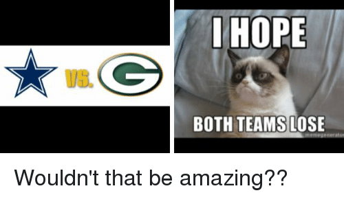 I Hope Both Teams Lose: VE.  I HOPE  BOTH TEAMS  LOSE  megenerator Wouldn't that be amazing??