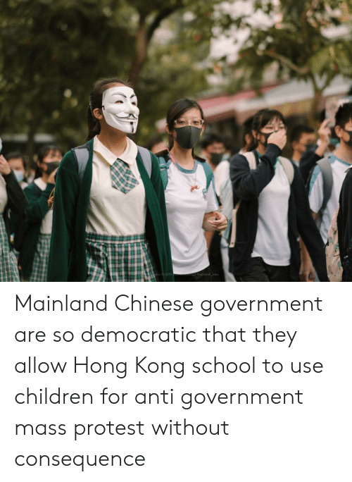 Children, Protest, and School: ved 2019  g@antielab bbss Mainland Chinese government are so democratic that they allow Hong Kong school to use children for anti government mass protest without consequence
