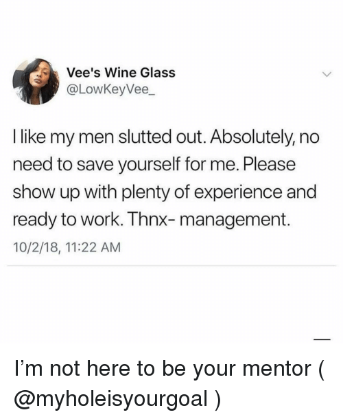 Wine, Work, and Girl Memes: Vee's Wine Glass  @LowKeyVee_  I like my men slutted out. Absolutely, no  need to save yourself for me. Please  show up with plenty of experience and  ready to work. Thnx-management.  10/2/18, 11:22 AM I'm not here to be your mentor ( @myholeisyourgoal )