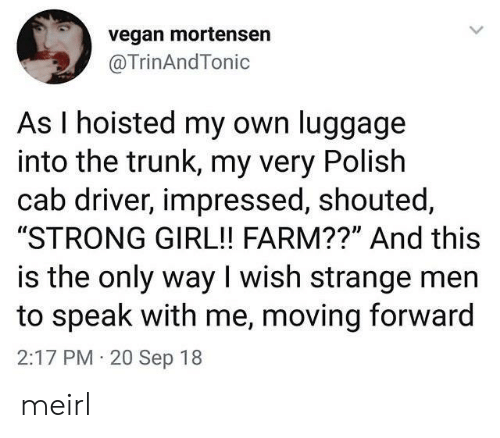 "Vegan, Girl, and Luggage: vegan mortensen  @TrinAndTonic  As I hoisted my own luggage  into the trunk, my very Polish  cab driver, impressed, shouted,  ""STRONG GIRL!! FARM??"" And this  is the only way I wish strange men  to speak with me, moving forward  2:17 PM 20 Sep 18 meirl"