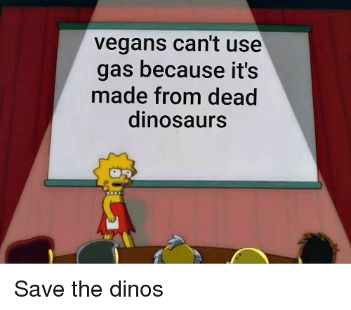 Dinosaurs, Made, and Use: vegans can't use  gas because it's  made from dead  dinosaurs Save the dinos