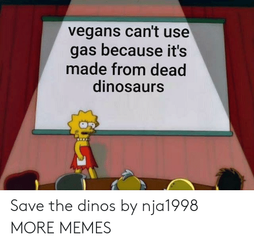 Dank, Memes, and Target: vegans can't use  gas because it's  made from dead  dinosaurs Save the dinos by nja1998 MORE MEMES
