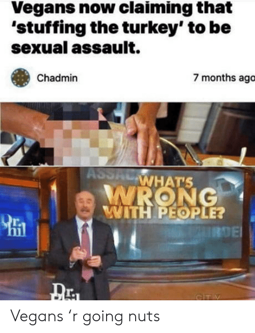 Whats Wrong: Vegans now claiming that  'stuffing the turkey' to be  sexual assault.  7 months ago  Chadmin  ASSAL  WHAT'S  WRONG  WITH PEOPLE?  URDE  GITY Vegans 'r going nuts