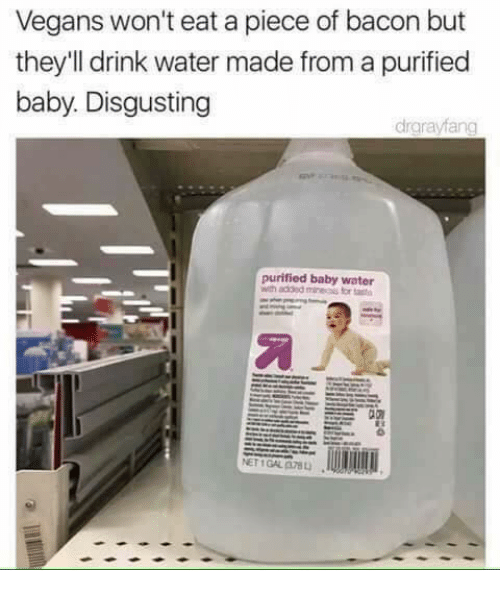 Memes, Water, and Bacon: Vegans won't eat a piece of bacon but  they'll drink water made from a purified  baby. Disgusting  drgrayfang  purified baby water  wth added mine for  NET 1 GAL A78