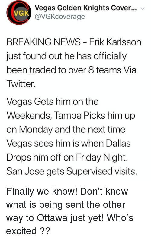 Friday, Memes, and News: Vegas Golden Knights Cover... v  @VGKcoverage  VGK  BREAKING NEWS - Erik Karlsson  just found out he has officially  been traded to over 8 teams Via  Twitter.  Vegas Gets him on the  Weekends, Tampa Picks him up  on Monday and the next time  Vegas sees him is wnen Dallas  Drops him off on Friday Night.  San Jose gets Supervised visits Finally we know! Don't know what is being sent the other way to Ottawa just yet! Who's excited ??