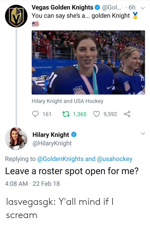 Hockey, Scream, and Tumblr: Vegas Golden Knights@Gol.. 6h v  You can say she's a... golden Knight Y  Pyeongchang 2018  201  USA  Hilary Knight and USA Hockey  161 1,365 9,592 ç  Hilary Knight Φ  @HilaryKnight  Replying to @GoldenKnights and @usahockey  Leave a roster spot open for me?  4:08 AM 22 Feb 18 lasvegasgk:  Y'all mind if I scream