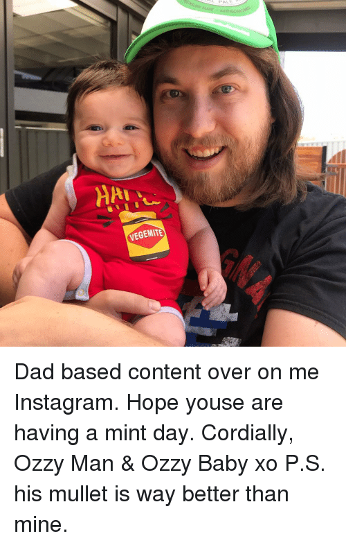 ozzy: VEGEMITE Dad based content over on me Instagram. Hope youse are having a mint day. Cordially, Ozzy Man & Ozzy Baby xo P.S. his mullet is way better than mine.