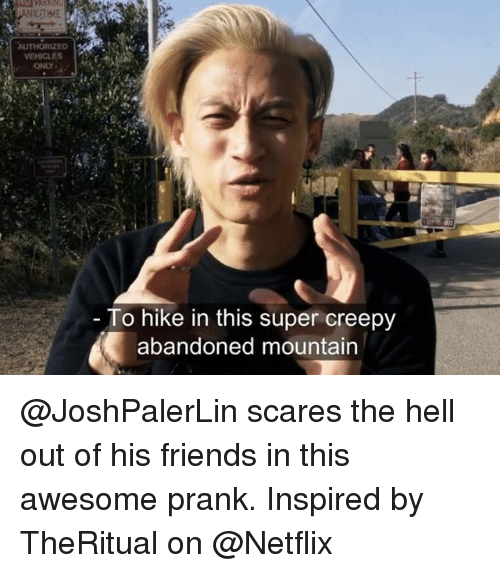 Creepy, Friends, and Memes: VEHICLES  ONLY  To hike in this super creepy  abandoned mountain @JoshPalerLin scares the hell out of his friends in this awesome prank. Inspired by TheRitual on @Netflix