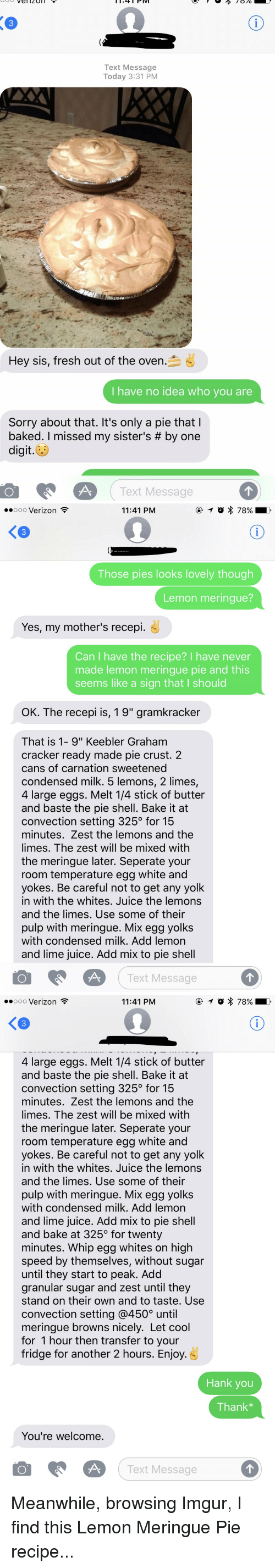 "Oldpeoplefacebook, Shell, and Fridge: Vel 4 PM  PIV  Text Message  Today 3:31 PM  Hey sis, fresh out of the oven  I have no idea who you are  Sorry about that. It's only a pie that  baked. missed my sister's by one  digit.  O Text Message   ooooo Verizon  11:41 PM  Those pies looks lovely though  Lemon meringue?  Yes, my mother's recepi.  Can have the recipe? I have never  made lemon meringue pie and this  seems like a sign that l should  OK. The recepi is, 19"" gramkracker  That is 1- 9"" Keebler Graham  cracker ready made pie crust. 2  cans of carnation sweetened  condensed milk. 5 lemons, 2 limes,  4 large eggs. Melt 14 stick of butter  and baste the pie shell. Bake it at  convection setting 325 for 15  minutes. Zest the lemons and the  limes. The zest will be mixed with  the meringue later. Seperate your  room temperature egg white and  yokes. Be careful not to get any yolk  in with the whites. Juice the lemons  and the limes. Use some of their  pulp with meringue. Mix egg yolks  with condensed milk. Add lemon  and lime juice. Add mix to pie shell  O A Text Message   ooooo Verizon  11:41 PM  4 large eggs. Melt 14 stick of butter  and baste the pie shell. Bake it at  convection setting 325 for 15  minutes. Zest the lemons and the  limes. The zest will be mixed with  the meringue later. Seperate your  room temperature egg white and  yokes. Be careful not to get any yolk  in with the whites. Juice the lemons  and the limes. Use some of their  pulp with meringue. Mix egg yolks  with condensed milk. Add lemon  and lime juice. Add mix to pie shell  and bake at 325 for twenty  minutes. Whip egg whites on high  speed by themselves, without sugar  until they start to peak. Add  granular sugar and zest until they  stand on their own and to taste. Use  convection setting @4500 until  meringue browns nicely. Let cool  for 1 hour then transfer to your  fridge for another 2 hours. Enjoy  Hank you  Thank  You're welcome  O A.  Text Message Meanwhile, browsing Imgur, I find this Lemon Meringue Pie recipe..."
