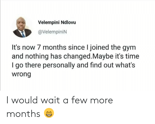Gym: Velempini Ndlovu  @VelempiniN  It's now 7 months since I joined the gym  and nothing has changed.Maybe it's time  I go there personally and find out what's  wrong I would wait a few more months 😁
