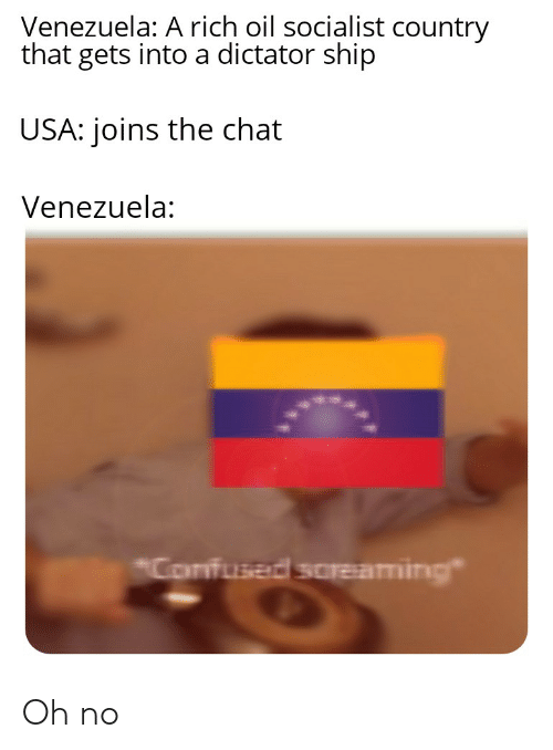 """Chat, History, and Venezuela: Venezuela: A rich oil socialist country  that gets into a dictator ship  USA: joins the chat  Venezuela:  Confuser soreaming"""" Oh no"""
