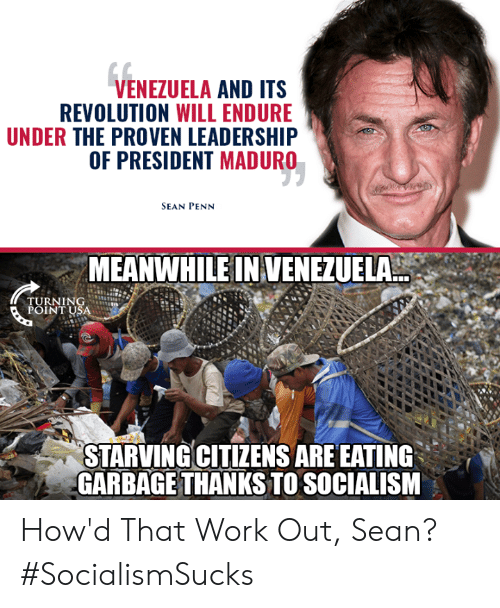 Memes, Work, and Revolution: VENEZUELA AND ITS  REVOLUTION WILL ENDURE  UNDER THE PROVEN LEADERSHIP  OF PRESIDENT MADURO  SEAN PENN  MEANWHILE IN VENEZUELA  TURNING  POINT USA  STARVINGCITIZENS ARE EATING  GARBAGE THANKS TO SOCIALISM How'd That Work Out, Sean? #SocialismSucks