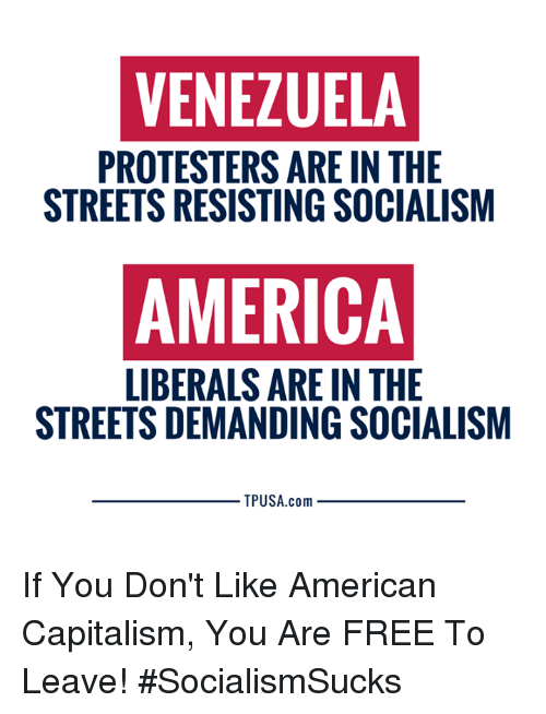 America, Memes, and Streets: VENEZUELA  PROTESTERS ARE IN THE  STREETS RESISTING SOCIALISM  AMERICA  LIBERALS ARE IN THE  STREETS DEMANDING SOCIALISM  TPUSA.com If You Don't Like American Capitalism, You Are FREE To Leave! #SocialismSucks
